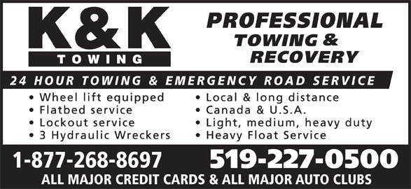 K & K Towing (519-227-0500) - Display Ad - Canada & U.S.A. Lockout service Light, medium, heavy duty 3 Hydraulic Wreckers Heavy Float Service 1-877-268-8697 519-227-0500 ALL MAJOR CREDIT CARDS & ALL MAJOR AUTO CLUBS 24 HOUR TOWING & EMERGENCY ROAD SERVICE Local & long distance Flatbed service Wheel lift equipped