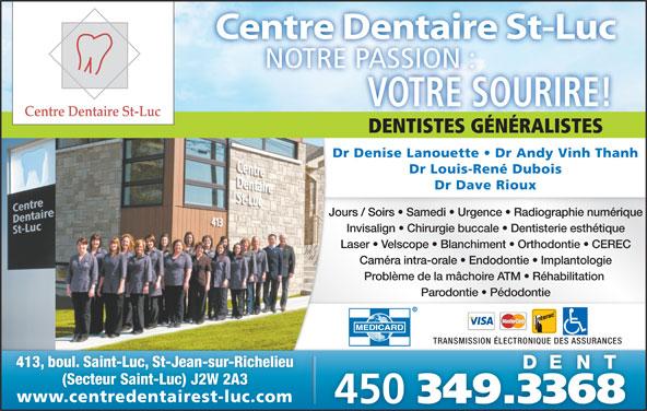 Centre Dentaire St-Luc (4503493368) - Annonce illustrée======= - Parodontie   Pédodontie TRANSMISSION ÉLECTRONIQUE DES ASSURANCES 413, boul. Saint-Luc, St-Jean-sur-Richelieu (Secteur Saint-Luc) J2W 2A3 www.centredentairest-luc.comwww.centredentairest-luc.com 450 349.3368 Centre Dentaire St-Luc NOTRE PASSION :ASSION:TREPNO VOTRE SOURIRE! DENTISTES GÉNÉRALISTESDENTISTESGÉNÉRALISTES Dr Denise Lanouette   Dr Andy Vinh Thanh Dr Louis-René Dubois Dr Dave Rioux Jours / Soirs   Samedi   Urgence   Radiographie numérique Invisalign   Chirurgie buccale   Dentisterie esthétique Laser   Velscope   Blanchiment   Orthodontie   CEREC Caméra intra-orale   Endodontie   Implantologie Problème de la mâchoire ATM   Réhabilitation