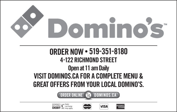 Domino's Pizza (5193518180) - Annonce illustrée======= - 5193518180 ORDER NOW 4122 RICHMOND STREET Open at 11 am Daily VISIT DOMINOS.CA FOR A COMPLETE MENU & GREAT OFFERS FROM YOUR LOCAL DOMINO S. DOMINO S Debit DELIVERY surcharge DEBIT may apply.