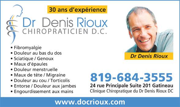 Clinique Chiropratique Du Docteur Denis Rioux Dc (819-684-3555) - Annonce illustrée======= - 30 ans d expérience DrDenisRiouxD CHIROPRATICIEN D.C.C Fibromyalgie Douleur au bas du dos Dr Denis Rioux Maux de tête / Migraine Maux d épaules Douleur menstruelle Sciatique / Genoux 819-684-3555 Douleur au cou / Torticolis 24 rue Principale Suite 201 Gatineau Entorse / Douleur aux jambes Clinique Chiropratique du Dr Denis Rioux DC Engourdissement aux mains www.docrioux.com