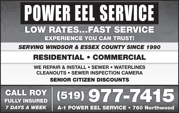Power Eel Service (519-977-7415) - Display Ad - LOW RATES...FAST SERVICE EXPERIENCE YOU CAN TRUST! SERVING WINDSOR & ESSEX COUNTY SINCE 1990 RESIDENTIAL   COMMERCIAL WE REPAIR & INSTALL   SEWER   WATERLINES CLEANOUTS   SEWER INSPECTION CAMERA SENIOR CITIZEN DISCOUNTSENIOR CITIZEN DISCOUNTS CALL ROY (519) 977-7415 FULLY INSUREDFULLYINSURED 7 DAYS A WEEK A-1 POWER EEL SERVICE   760 Northwood1POWEREELSERVICE 760Northwood
