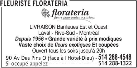 Florateria (5142884548) - Annonce illustrée======= - fleurs pour toutes occasions LIVRAISON Banlieues Est et Ouest Laval - Rive-Sud - Montréal Depuis 1956  Grande variété à prix modiques Vaste choix de fleurs exotiques Et coupées Ouvert tous les soirs jusqu'à 20h 514 288-4548 90 Av Des Pins O (face à l'Hôtel-Dieu) - 514 288-1322 Si occupé appelez - - - - - - - - - - - - - - - - FLEURISTE FLORATERIA