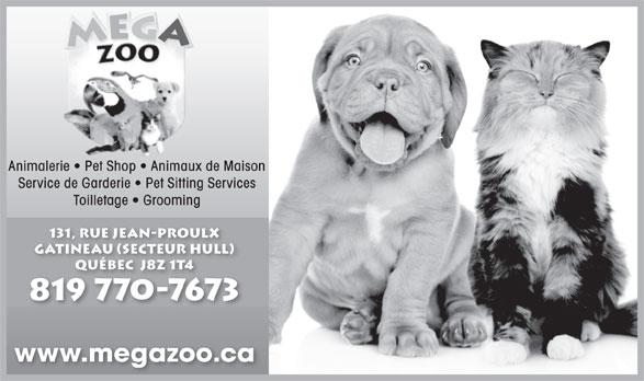 Mega Zoo (819-770-7673) - Annonce illustrée======= - Animalerie   Pet Shop   Animaux de Maison Service de Garderie   Pet Sitting Services Toilletage   Grooming 131, rue Jean-Proulx gatineau (secteur hull) Québec  J8Z 1T4Québec  J8Z 1T4 819 770-7673 www.megazoo.ca
