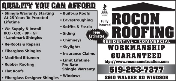 Rocon Constrn General Contractor Ltd (519-253-7377) - Display Ad - QUALITY YOU CAN AFFORD Shingle Warranty Starting Built-up Roofs At 25 Years To Prorated Eavestroughing Fully Lifetime ROCON Insured Soffits & Fascia We Supply & Install Free IKO   CRC   BP   GF Siding Estimates ROOFING Landmark Shingles Chimneys RESIDENTIAL   COMMERCIAL Re-Roofs & Repairs Skylights WORKMANSHIP Fiberglass Shingles Insurance Claims GUARANTEED Modified Bitumen Limit Lifetime htp://www.roconconstruction.com Rubber Roofing Pro Rate Shingle Warranty Flat Roofs 519-253-7377 Windows Fiberglass Designer Shingles 2910 WALKER RD WINDSOR