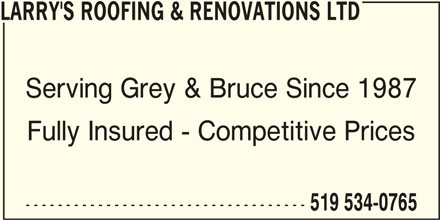 Larry's Roofing And Renovations Ltd (519-534-0765) - Display Ad - LARRY'S ROOFING & RENOVATIONS LTD Serving Grey & Bruce Since 1987 Fully Insured - Competitive Prices ----------------------------------- 519 534-0765