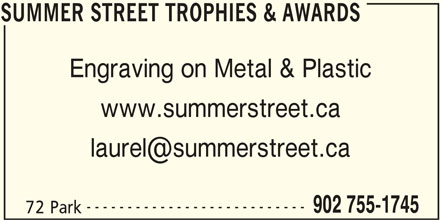 Summer Street (902-755-1745) - Display Ad - SUMMER STREET TROPHIES & AWARDS Engraving on Metal & Plastic www.summerstreet.ca --------------------------- 902 755-1745 72 Park SUMMER STREET TROPHIES & AWARDS SUMMER STREET TROPHIES & AWARDS Engraving on Metal & Plastic www.summerstreet.ca --------------------------- 902 755-1745 72 Park SUMMER STREET TROPHIES & AWARDS