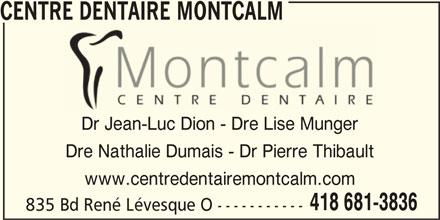 Centre Dentaire Montcalm (4186813836) - Annonce illustrée======= - CENTRE DENTAIRE MONTCALM Dr Jean-Luc Dion - Dre Lise Munger Dre Nathalie Dumais - Dr Pierre Thibault www.centredentairemontcalm.com 418 681-3836 835 Bd René Lévesque O -----------