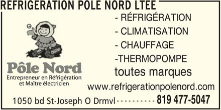 Réfrigération pôle nord Ltée (819-477-5047) - Annonce illustrée======= - REFRIGERATION POLE NORD LTEE - RÉFRIGÉRATION - CLIMATISATION - CHAUFFAGE -THERMOPOMPE toutes marques www.refrigerationpolenord.com ---------- 819 477-5047 1050 bd St-Joseph O Drmvl1050 bd St-Joseph O