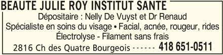 Beauté Julie Roy Institut Santé (4186510511) - Annonce illustrée======= - BEAUTE JULIE ROY INSTITUT SANTE Dépositaire : Nelly De Vuyst et Dr Renaud Spécialiste en soins du visage   Facial, acnée, rougeur, rides Électrolyse - Filament sans frais ------ 418 651-0511 2816 Ch des Quatre Bourgeois BEAUTE JULIE ROY INSTITUT SANTE