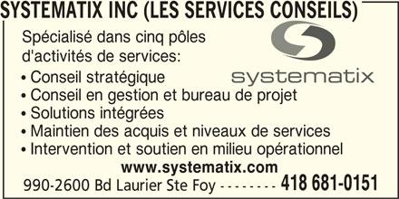 Systématix Inc (Les Services Conseils) (418-681-0151) - Annonce illustrée======= - 990-2600 Bd Laurier Ste Foy -------- SYSTEMATIX INC (LES SERVICES CONSEILS) Spécialisé dans cinq pôles d'activités de services:  Conseil stratégique  Conseil en gestion et bureau de projet  Solutions intégrées  Maintien des acquis et niveaux de services  Intervention et soutien en milieu opérationnel www.systematix.com 418 681-0151