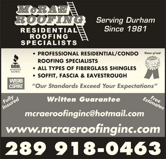 McRae Roofing (905-433-0107) - Display Ad - McRAE Serving Durham ROOFING Since 1981 PROFESSIONAL RESIDENTIAL/CONDO  PROFESSIONAL RESIDENTIAL/CONDO ROOFING SPECIALISTSROOFING SPECIALISTS ALL TYPES OF FIBERGLASS SHINGLES  ALL TYPES OF FIBERGLASS SHINGLES SOFFIT, FASCIA & EAVESTROUGH  SOFFIT, FASCIA & EAVESTROUGH Our Standards Exceed Your Expectations  Our Standards Exceed Your Expectations Estimates Written Guarantee FullyFully Free Insured FreeInsured www.mcraeroofinginc.com 289 918-0463
