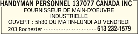 Handyman Personnel (613-232-1579) - Annonce illustrée======= - HANDYMAN PERSONNEL 137077 CANADA INCHANDYMAN PERSONNEL 137077 CANADA INC HANDYMAN PERSONNEL 137077 CANADA INC FOURNISSEUR DE MAIN-D'OEUVRE INDUSTRIELLE OUVERT : 5h30 DU MATIN-LUNDI AU VENDREDI 613 232-1579 203 Rochester ---------------------
