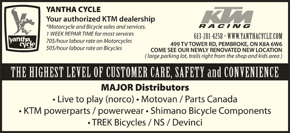 Yantha Cycle (613-635-7433) - Display Ad - YANTHA CYCLE Your authorized KTM dealership *Motorcycle and Bicycle sales and services. 1 WEEK REPAIR TIME for most services 613-281-4258   WWW.YANTHACYCLE.COM613-281-4258   WWW.YANTH 70$/hour labour rate on Motorcycles 499 TV TOWER RD, PEMBROKE, ON K8A 6W6 50$/hour labour rate on Bicycles COME SEE OUR NEWLY RENOVATED NEW LOCATION ( large parking lot, trails right from the shop and kids area ) THE HIGHEST LEVEL OF CUSTOMER CARE, SAFETY and CONVENIENCE MAJOR Distributors Live to play (norco)   Motovan / Parts Canada KTM powerparts / powerwear   Shimano Bicycle Components TREK Bicycles / NS / Devinci