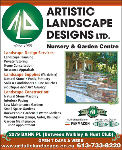 Artistic Landscape Designs Limited (613-733-8220) - Display Ad - since 1955 Nursery & Garden Centre Landscape Design Services: Landscape Planning Private Tutoring Home Consultation Natural Stone   Pools, Statuary Soils & Conditioners   Pine Mulches Boutique and Art Gallery Landscape Construction: Natural Stone Masonry Interlock Paving Low Maintenance Gardens Small Space Gardens 20161955 Rock/Pebble Gardens   Water Gardens 61 Wrought Iron (Lamps, Gates, Railings) Authorized DealerAuthorized Dealer Garden Maintenance upon appointment 2079 BANK PL (Between Walkley & Hunt Club)20 b) OPEN 7 DAYS A WEEK www.artisticlandscape.on.ca 613-733-822061 Insurance Appraisals Landscape Supplies (We deliver)