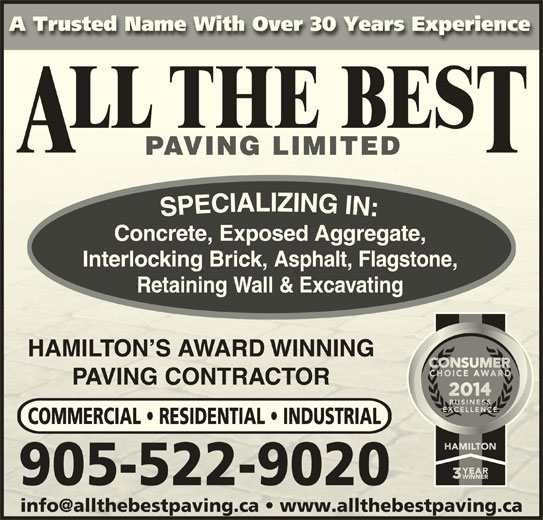 All The Best Paving (905-522-9020) - Display Ad - A Trusted Name With Over 30 Years ExperienceA Trusted Name With Over 30 Years Experience Concrete, Exposed Aggregate, Interlocking Brick, Asphalt, Flagstone, Retaining Wall & Excavating HAMILTON S AWARD WINNINGHAMON S ARD WINNING PAVING CONTRACTORVING CONTROR COMMERCIAL   RESIDENTIAL   INDUSTRIAL 905-522-9020