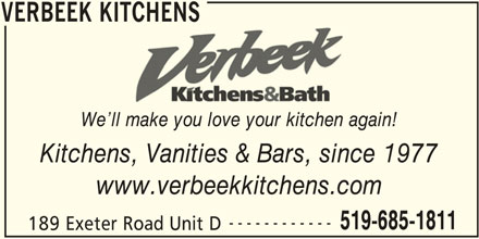 Verbeek Kitchens (519-685-1811) - Display Ad - We ll make you love your kitchen again! Kitchens, Vanities & Bars, since 1977 www.verbeekkitchens.com ------------ 519-685-1811 189 Exeter Road Unit D VERBEEK KITCHENS VERBEEK KITCHENS