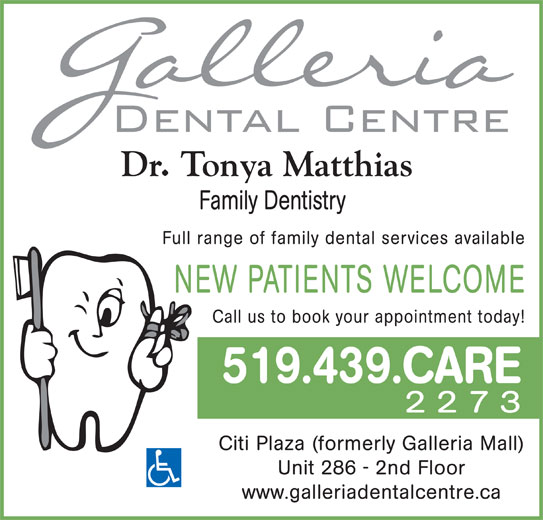 Galleria Dental Centre (519-439-2273) - Display Ad - Dr. Tonya Matthias Family Dentistry Full range of family dental services available NEW PATIENTS WELCOME Call us to book your appointment today! 519.439.CARE 2273 Citi Plaza (formerly Galleria Mall) Unit 286 - 2nd Floor www.galleriadentalcentre.ca
