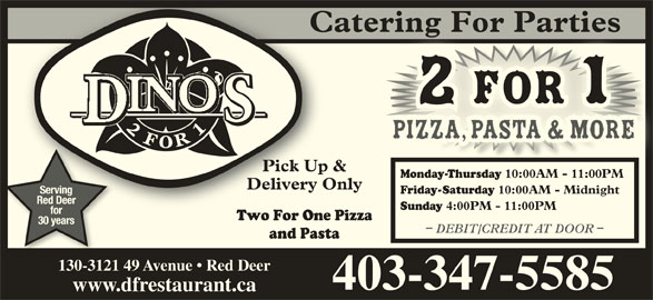Dino's 2 for 1 Pizza & Pasta (4033475585) - Display Ad - Catering For PartiesCtering For Parties 2 for 1for Pick Up & Pick Up & Monday-Thursday 10:00AM - 11:00PM Monda-Thursday 10:00AM - 11:00PM Delivery OnlyDelivery Onl Friday-Saturday 10:00AM - Midnight Two For One Pizza Two For One 30 years DEBIT/CREDIT AT DOOR and Pasta 130-3121 49 Avenue   Red Deer 403-347-5585 www.dfrestaurant.ca Serving Red Deer Sunday 4:00PM - 11:00PM for