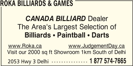 Roka Billiard and Games (5198428585) - Display Ad - ROKA BILLIARDS & GAMES CANADA BILLIARD Dealer The Area's Largest Selection of Billiards ! Paintball ! Darts www.Roka.cawww.JudgementDay.ca Visit our 2000 sq ft Showroom 1km South of Delhi 1 877 574-7665 2053 Hwy 3 Delhi  ---------------