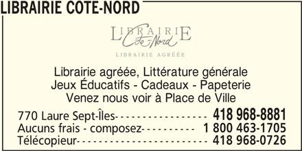 Librairie Côte-Nord (418-968-8881) - Annonce illustrée======= - LIBRAIRIE COTE-NORD 418 968-8881 770 Laure Sept-Îles----------------- Aucuns frais - composez---------- 1 800 463-1705 Télécopieur------------------------ 418 968-0726 Librairie agréée, Littérature générale Jeux Éducatifs - Cadeaux - Papeterie Venez nous voir à Place de Ville