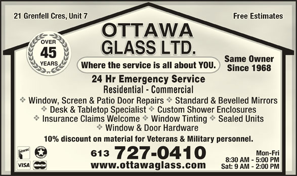 Ottawa Glass Ltd (613-727-0410) - Display Ad - 21 Grenfell Cres, Unit 721 Grenfell Cres, Unit 7 Same OwnerSame Owner Where the service is all about YOU.Where the service is all about YOU. vv Window, Screen & Patio Door Repairs Standard & Bevelled MirrorsWindow, Screen & Patio Door Repairs Standard & Bevelled Mirrors vv Desk & Tabletop Specialist Custom Shower EnclosuresDesk & Tabletop Specialist Custom Shower Enclosures vvv Insurance Claims Welcome Window Tinting Sealed UnitsInsurance Claims Welcome Window Tinting Sealed Units Window & Door Hardware Window & Door Hardware Since 1968Since 1968 10% discount on material for Veterans & Military personnel.10% discount on material for Veterans & Military personnel. Mon-FriMon-Fri 24 Hr Emergency Service24 Hr Emergency Service Residential - CommercialResidential - Commercial 613613 727-0410727-0410 8:30 AM - 5:00 PM8:30 AM - 5:00 PM www.ottawaglass.comwww.ottawaglass.com Sat: 9 AM - 2:00 PMSat: 9 AM - 2:00 PM
