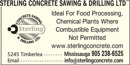 Sterling Concrete Sawing & Drilling Ltd (905-238-6525) - Display Ad - STERLING CONCRETE SAWING & DRILLING LTD Ideal For Food Processing, Chemical Plants Where Combustible Equipment Not Permitted www.sterlingconcrete.com Mississauga 905 238-6525 5245 Timberlea -------- Email ------------------ STERLING CONCRETE SAWING & DRILLING LTD Ideal For Food Processing, Chemical Plants Where Combustible Equipment Not Permitted www.sterlingconcrete.com Mississauga 905 238-6525 5245 Timberlea -------- Email ------------------
