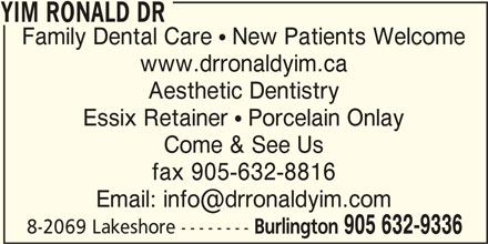 Dr Ronald Yim (905-632-9336) - Display Ad - YIM RONALD DR YIM RONALD DR Family Dental Care  New Patients Welcome Aesthetic Dentistry www.drronaldyim.ca fax 905-632-8816 YIM RONALD DR Essix Retainer  Porcelain Onlay 8-2069 Lakeshore -------- Burlington 905 632-9336 Come & See Us