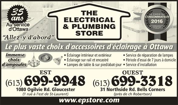 The Electrical & Plumbing Store (613-741-2116) - Annonce illustrée======= - ati de lam Éclairage sur rail et encastré Période d'essai de 7 jours à domicile Lampes de table & sur pied/abat-jour  Service d installation d ampoulesmpoulesd a EST OUEST (613) 699-9948 (613) 699-3318 1080 Ogilvie Rd. Gloucester 31 Northside Rd. Bells Corners (1 rue à l'est de St-Laurent) (près de ch Robertson) www.epstore.com ELECTRICAL & PLUMBING STORE Le plus vaste choix d'accessoires d'éclairage à OttawaLe plus vaste choix d'accessoires d'éclairage à Ottawa Éclairage intérieur et extérieur Service de réparation de lampesclaira intéri et térieu  S ice de ré