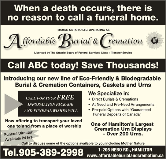 Affordable Burial & Cremation (905-389-2998) - Display Ad - When a death occurs, there is no reason to call a funeral home. Call ABC today! Save Thousands!Call ABC today! Save Thousands! Introducing our new line of Eco-Friendly & Biodegradable Burial & Cremation Containers, Caskets and Urns We Specialize in: CALL FOR YOUR FREE CALL FOR YOUR FREE Direct Burials & Cremations INFORMATION PACKAGE INFORMATION PACKAGE At Need and Pre-Need Arrangements Pre-paid Options with  Guaranteed AND FUNERAL WISHES WILLAND FUNERAL WISHES WILL Funeral Deposits of Canada Now offering to transport your loved One of Hamilton s Largest one to and from a place of worship Cremation Urn Displays - Over 200 Urns. Funeral Director Available 24 hrs Call to discuss some of the options available to you including Mother Nature 1-205 NEBO RD., HAMILTON Tel.905-389-2998 www.affordableburialandcremation.ca