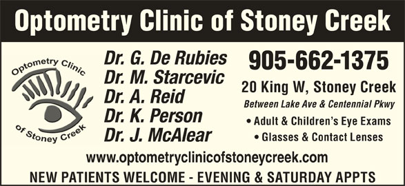 De Rubeis & Starcevic (905-662-1375) - Display Ad - NEW PATIENTS WELCOME - EVENING & SATURDAY APPTS Optometry Clinic of Stoney Creek 905-662-1375 Dr. M. StarcevicD 20 King W, Stoney Creek Dr. A. ReidD Between Lake Ave & Centennial Pkwy Dr. K. PersonD Adult & Children s Eye Exams Dr. G. De RubiesD Glasses & Contact Lenses Dr. J. McAlearD www.optometryclinicofstoneycreek.com