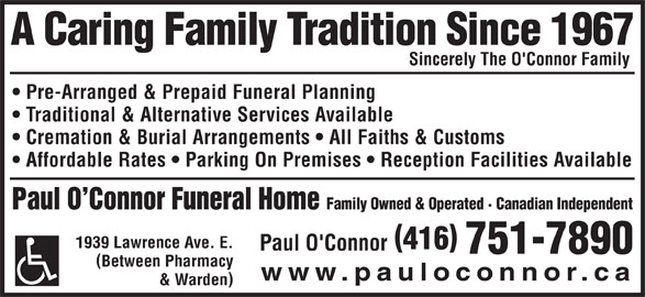 Paul O'Connor Funeral Home Ltd (416-751-7890) - Display Ad - www.pauloconnor.ca & Warden A Caring Family Tradition Since 1967 Sincerely The O'Connor Family Pre-Arranged & Prepaid Funeral Planning Traditional & Alternative Services Available Cremation & Burial Arrangements   All Faiths & Customs Affordable Rates   Parking On Premises   Reception Facilities Available Paul O Connor Funeral Home Family Owned & Operated · Canadian Independent 1939 Lawrence Ave. E. 416 Paul O'Connor 751-7890 Between Pharmacy