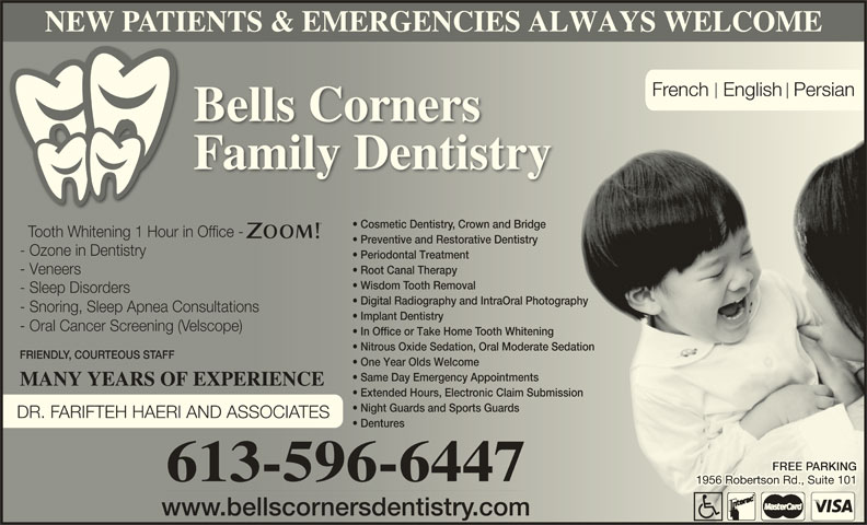 Bells Corners Family Dentistry (6135966447) - Display Ad - NEW PATIENTS & EMERGENCIES ALWAYS WELCOME French  English Persian Bells Corners Family Dentistry Cosmetic Dentistry, Crown and Bridge  Cosmetic Dentistrown and Bridge Tooth Whitening 1 Hour in Office -ooth Whitening 1 Hour in Ofice - Preventive and Restorative Dentistry  Preventive and Restorative Dentistry - Ozone in Dentistry- Ozone in Dentistry Periodontal Treatment  Periodontal Treatment Root Canal Therapy  Root Canal Therapy - Veneers- Veneers Wisdom Tooth Removal  Wisdom ooth Removal - Sleep Disorders- Sleep Disoders Digital Radiography and IntraOral Photography  Digital Radiography and IntraOral Photography - Snoring, Sleep Apnea Consultations- Snoring, Sleep Apnea Consultations Implant Dentistry  Implant Dentistry - Oral Cancer Screening (Velscope)- Oral Cancer Sceening (elscope) In Office or Take Home Tooth Whitening  In Ofice or Take Home ooth Whitening Nitrous Oxide Sedation, Oral Moderate Sedation  Nitous Oxide Sedation, Oral Moderate Sedation FRIENDLY, COURTEOUS STAFFFRIEND, COUTEOUS S One Year Olds Welcomene Year Olds Welcome Same Day Emergency Appointments  Same Day Emergency Appointments MANY YEARS OF EXPERIENCEMANY YEARS OF EXPERIENCE Extended Hours, Electronic Claim Submissionnded Hours, Electonic Claim Submission Night Guards and Sports Guards  Night Guards and Sports Guards DR. FARIFTEH HAERI AND ASSOCIATES Dentures  Dentures ARKINGARKING 613-596-6447 1956 Robertson Rd., Suite 1011956 Robertson Rd., Suite 101 www.bellscornersdentistry.comww.bellscnersdentistr.com