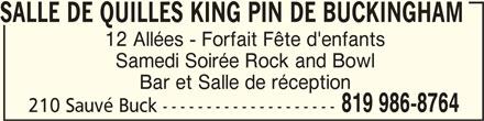 Salle de Quilles King Pin de Buckingham (819-986-8764) - Annonce illustrée======= - SALLE DE QUILLES KING PIN DE BUCKINGHAM SALLE DE QUILLES KING PIN DE BUCKINGHAMSALLE DE QUILLES KING PIN DE BUCKINGHAM 12 Allées - Forfait Fête d'enfants Samedi Soirée Rock and Bowl Bar et Salle de réception 819 986-8764 210 Sauvé Buck --------------------