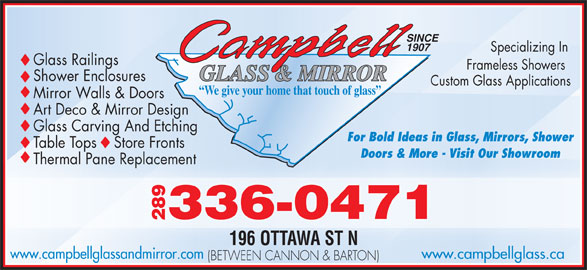 Campbell Glass & Mirror (905-545-1222) - Display Ad - -0471 289336 196 OTTAWA ST N www.campbellglass.cawww.campbellglassandmirror.com (BETWEEN CANNON & BARTON) SINCE 1907 Specializing In Glass Railings Frameless Sh owers GLASS & MIRROR Shower Enclosures Custom Glass Applications We give your home that touch of glass Mirror Walls & Doors Art Deco & Mirror Design Glass Carving And Etching For Bold Ideas in Glass, Mirrors, Shower Table Tops    Store Fronts Doors & More - Visit Our ShowroomOur ShowroomDoors & More - Visit Thermal Pane ReplacementcementThermal Pane Repla
