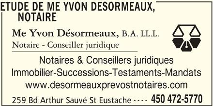 Étude de Me Yvon Désormeaux, notaire (450-472-5770) - Annonce illustrée======= - ETUDE DE ME YVON DESORMEAUX, NOTAIRE Notaires & Conseillers juridiques Immobilier-Successions-Testaments-Mandats www.desormeauxprevostnotaires.com ---- 450 472-5770 259 Bd Arthur Sauvé St Eustache