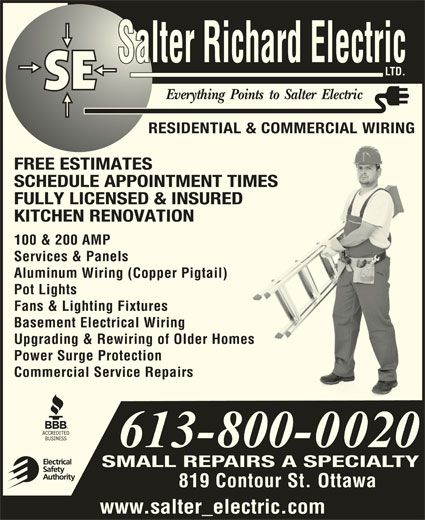 Salter Richard Electric Ltd (613-748-6202) - Display Ad - LTD. RESIDENTIAL & COMMERCIAL WIRING FREE ESTIMATES SCHEDULE APPOINTMENT TIMES FULLY LICENSED & INSURED KITCHEN RENOVATION 100 & 200 AMP Services & Panels Aluminum Wiring (Copper Pigtail) Pot Lights Fans & Lighting Fixtures Basement Electrical Wiring Upgrading & Rewiring of Older Homess Power Surge Protection Commercial Service Repairs SMALL REPAIRS A SPECIALTY 819 Contour St. Ottawa www.salter_electric.com