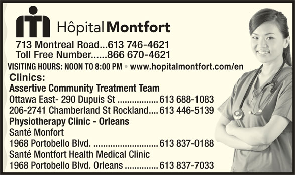 Montfort Hospital (613-746-4621) - Display Ad - 713 Montreal Road...613 746-4621 Toll Free Number......866 670-4621 VISITING HOURS: NOON TO 8:00 PM www.hopitalmontfort.com/en t.com/en Clinics: Assertive Community Treatment Team Ottawa East- 290 Dupuis St .................613 688-1083 206-2741 Chamberland St Rockland....613 446-5139 Physiotherapy Clinic - Orleans Santé Monfort 1968 Portobello Blvd............................613 837-0188 Santé Montfort Health Medical Clinic 1968 Portobello Blvd. Orleans..............613 837-7033
