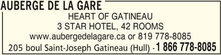 Auberge de la Gare (1-866-778-8085) - Display Ad - 205 boul Saint-Joseph Gatineau (Hull) - 1 866 778-8085 AUBERGE DE LA GARE HEART OF GATINEAU 3 STAR HOTEL, 42 ROOMS www.aubergedelagare.ca or 819 778-8085 AUBERGE DE LA GARE