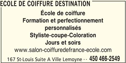 Ecole de Coiffure Destination (450-466-2549) - Annonce illustrée======= - ECOLE DE COIFFURE DESTINATION École de coiffure Formation et perfectionnement personnalisés Styliste-coupe-Coloration Jours et soirs www.salon-coiffuredefrance-ecole.com -- 450 466-2549 167 St-Louis Suite A Ville Lemoyne