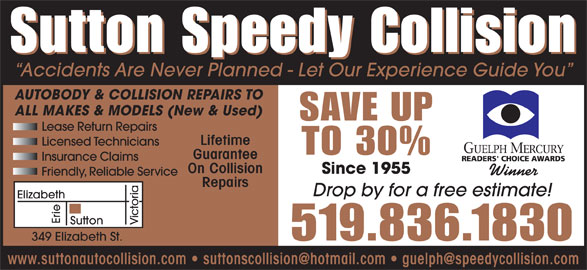 Sutton Speedy Collision (519-836-1830) - Display Ad - Sutton Speedy Collision Accidents Are Never Planned - Let Our Experience Guide You AUTOBODY & COLLISION REPAIRS TO ALL MAKES & MODELS (New & Used) SAVE UP Lifetime Licensed Technicians TO 30% Guarantee Insurance Claims On Collision Since 1955 Winner Friendly, Reliable Service Repairs Drop by for a free estimate! Elizabeth Erie Sutton Victoria Lease Return Repairs 519.836.1830 349 Elizabeth St.