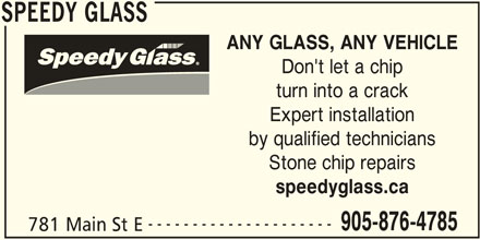 Speedy Glass (905-876-4785) - Display Ad - SPEEDY GLASS ANY GLASS, ANY VEHICLE Don't let a chip turn into a crack Expert installation by qualified technicians Stone chip repairs speedyglass.ca --------------------- 905-876-4785 781 Main St E SPEEDY GLASS
