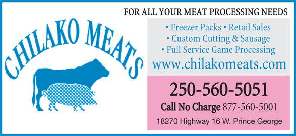 Chilako Meats (250-560-5051) - Display Ad - FOR ALL YOUR MEAT PROCESSING NEEDS Freezer Packs   Retail Sales Custom Cutting & Sausage Full Service Game Processing www.chilakomeats.com 250-560-5051 Call No Charge 877-560-5001 www.chilakomeats.com 250-560-5051 Call No Charge 877-560-5001 18270 Highway 16 W. Prince George 18270 Highway 16 W. Prince George FOR ALL YOUR MEAT PROCESSING NEEDS Freezer Packs   Retail Sales Custom Cutting & Sausage Full Service Game Processing