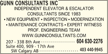 Gunn Consultants Inc (604-630-2276) - Display Ad - GUNN CONSULTANTS INC INDEPENDENT ELEVATOR & ESCALATOR CONSULTANTS SINCE 1983  NEW EQUIPMENT  INSPECTION  MODERNIZATION  MAINTENANCE CONTRACTS  EXPERT WITNESS PROF. ENGINEERING TEAM WWW.GUNNCONSULTANTS.COM ----------------- 604 630-2276 207 - 338 8th Ave Suite 400, 909 - 17th Ave 403 440-9945 -------------------- SW Calgary AB