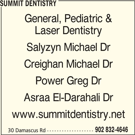 Summit Dentistry (9028324646) - Display Ad - SUMMIT DENTISTRY General, Pediatric & Laser Dentistry Salyzyn Michael Dr Creighan Michael Dr Power Greg Dr Asraa El-Darahali Dr www.summitdentistry.net 902 832-4646 30 Damascus Rd -------------------