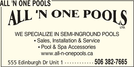 All 'n One Pools (506-382-7665) - Display Ad -  Sales, Installation & Service  Pool & Spa Accessories www.all-n-onepools.ca 506 382-7665 555 Edinburgh Dr Unit 1 ------------ ALL 'N ONE POOLS WE SPECIALIZE IN SEMI-INGROUND POOLS