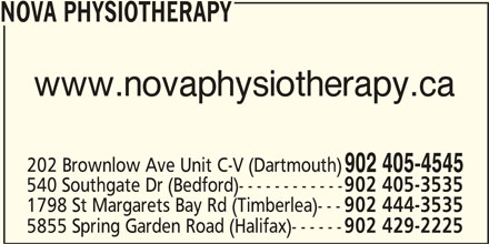Nova Physiotherapy (902-405-4545) - Display Ad - NOVA PHYSIOTHERAPY www.novaphysiotherapy.ca 202 Brownlow Ave Unit C-V (Dartmouth) 902 405-4545 540 Southgate Dr (Bedford)------------ 902 405-3535 1798 St Margarets Bay Rd (Timberlea)--- 902 444-3535 5855 Spring Garden Road (Halifax)------ 902 429-2225