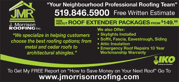 J Morrison Roofing (519-846-5900) - Display Ad - Your Neighbourhood Professional Roofing Team Free Written Estimate 519.846.5900 ASK 99 ROOF EXTENDER PACKAGES FROM 149. ABOUT Inc. We also Offer: Skylights Installed We specialize in helping customers Soffit, Fascia, Eavestrough, Siding choose the best roofing options; from Attic Insulation metal and cedar roofs to Emergency Roof Repairs 10 Year Workmanship Warranty architectural shingles. Setting the Standard To Get My FREE Report on  How to Save Money on Your Next Roof  Go To www.jmorrisonroofing.com