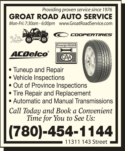 Groat Road Auto Service (780-454-1144) - Display Ad - Tire Repair and Replacement Automatic and Manual Transmissions Call Today and Book a Convenient Time for You to See Us: (780)-454-1144 11311 143 Street Providing proven service since 1976 Mon-Fri: 7:30am - 6:00pm GROAT ROAD AUTO SERVICE Tuneup and Repair www.GroatRoadService.com Vehicle Inspections Out of Province Inspectionsns