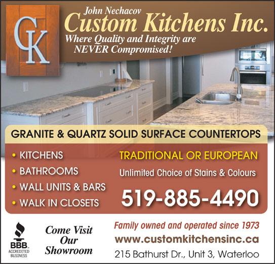 Custom Kitchens (519-885-4490) - Display Ad - John Nechacov Custom Kitchens Inc. Where Quality and Integrity are NEVER Compromised! GRANITE & QUARTZ SOLID SURFACE COUNTERTOPS KITCHENS TRADITIONAL OR EUROPEAN BATHROOMS Unlimited Choice of Stains & Colours WALL UNITS & BARS 519-885-4490 WALK IN CLOSETS Family owned and operated since 1973 Come Visit www.customkitchensinc.ca Our Showroom 215 Bathurst Dr., Unit 3, Waterloo