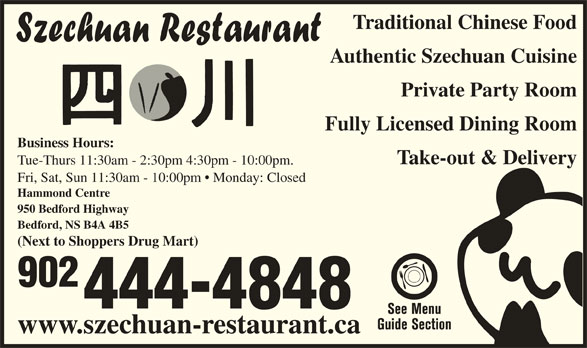 Szechuan Restaurant (902-444-4848) - Annonce illustrée======= - 444-4848 www.szechuan-restaurant.ca Traditional Chinese Food Authentic Szechuan Cuisine Private Party Room Fully Licensed Dining Room Business Hours: Take-out & Delivery Tue-Thurs 11:30am - 2:30pm 4:30pm - 10:00pm. Fri, Sat, Sun 11:30am - 10:00pm   Monday: Closed Hammond Centre 950 Bedford Highway Bedford, NS B4A 4B5 (Next to Shoppers Drug Mart) 902